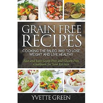 Grain Free Recipes Cooking the Paleo Way to Lose Weight and Live Healthy Fast and Easy Grain Free and Gluten Free Cookbook for Your Kitchen by Green & Yvette