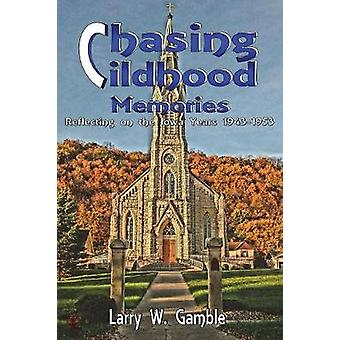 Chasing Childhood Memories Reflecting on the Iowa Years 19431953 by Gamble & Larry W.