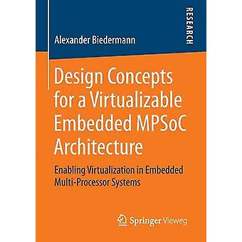 Design Concepts for a Virtualizable Embedded MPSoC Architecture  Enabling Virtualization in Embedded MultiProcessor Systems by Biedermann & Alexander