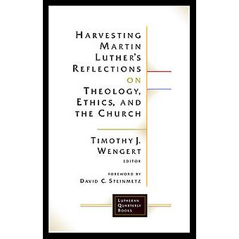 Harvesting Martin Luthers Reflections on Theology Ethics and the Church by Wengert & Timothy J.