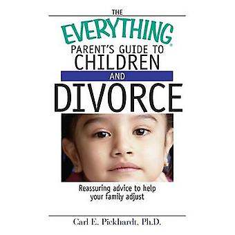 The Everything Parents Guide to Children and Divorce Reassuring Advice to Help Your Family Adjust by Pickhardt & Carl E.