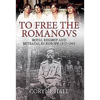 To Free the Romanovs - Royal Kinship and Betrayal in Europe 1917-1919