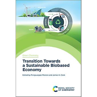 Transition Towards a Sustainable Biobased Economy by Edited by Piergiuseppe Morone & Edited by James H Clark