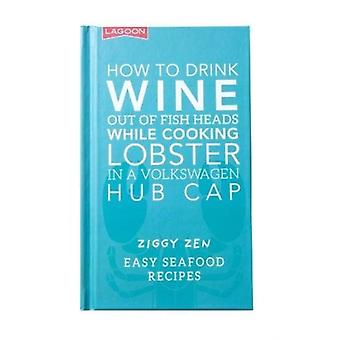 How How to Drink Wine out of Fish Heads While Cooking Lobster in a Volkswagon Hub Cap by Zen & Ziggy