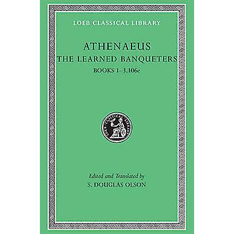 The Learned Banqueters - v. 1 by Athenaeus - S. Douglas Olson - 978067