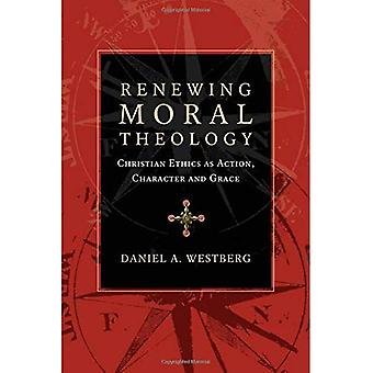 Renewing Moral Theology: Christian Ethics as Action, Character and Grace