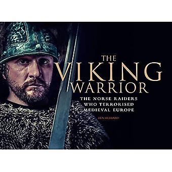 The Viking Warrior: The Norse Raiders who Terrorized Medieval Europe