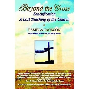 Beyond the Cross Sanctification A Lost Teaching of the Church by Jackson & Pamela