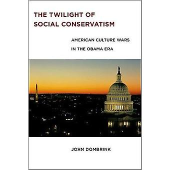 The Twilight of Social Conservatism American Culture Wars in the Obama Era by Dombrink & John