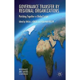 Governance Transfer by Regional Organizations Patching Together a Global Script by Brzel & Tanja A.
