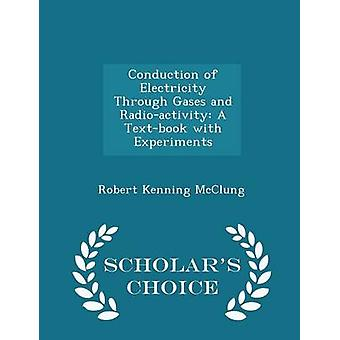 Conduction of Electricity Through Gases and Radioactivity A Textbook with Experiments  Scholars Choice Edition by McClung & Robert Kenning