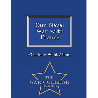 Our Naval War with France  War College Series by Allen & Gardner Weld