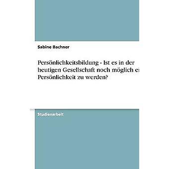 Persnlichkeitsbildung Ist es in der Heutigen Gesellschaft Noch Mglich Eine Persnlichkeit Zu Werden von & Sabine Bachner