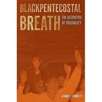Blackpentecostal Breath - The Aesthetics of Possibility by Ashon T. Cr