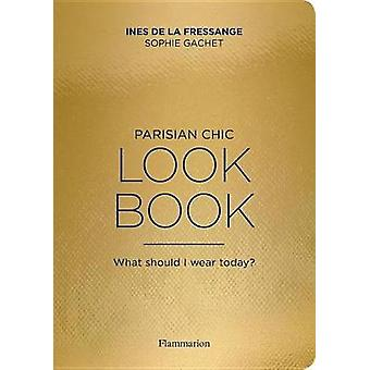 The Parisian Chic Look Book - What Should I Wear Today? by Ines de la