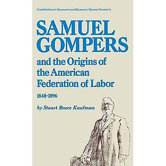Samuel Gompers and the Origins of the American Federation of Labor 18481896. by Kaufman & Stuart Bruce