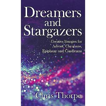 Dreamers and Stargazers Creative Liturgies for Incarnational Worship Advent to Candlemas by Thorpe & Chris