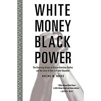 White MoneyBlack Power The Surprising History of African American Studies and the Crisis of Race in Higher Education by Rooks & Noliwe
