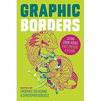 Graphic Borders Latino Comic Books Past Present and Future by Aldama & Frederick Luis