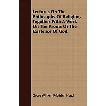 Lectures On The Philosophy Of Religion Together With A Work On The Proofs Of The Existence Of God. by Hegel & Georg Wilhem Friedrich