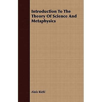 Introduction To The Theory Of Science And Metaphysics by Riehl & Alois