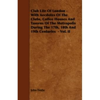 Club Life of London  With Aecdotes of the Clubs Coffee Houses and Taverns of the Metropolis During the 17th 18th and 19th Centuries  Vol. II by Timbs & John