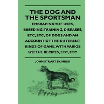 The Dog And The Sportsman  Embracing The Uses Breeding Training Diseases Etc Etc Of Dogs And An Account Of The Different Kinds Of Game With Various Useful Recipes Etc Etc by Skinner & John Stuart