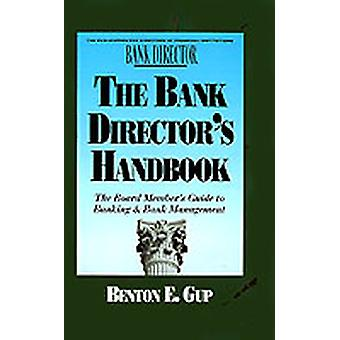 The Bank Directors Handbook The Board Members Guide to Banking  Bank Management by Gup & Benton E.