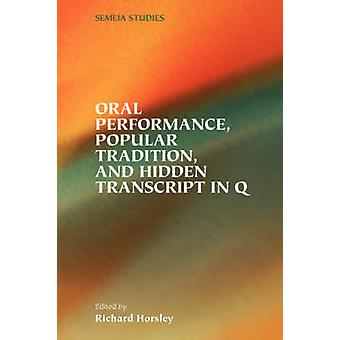 Oral Performance Popular Tradition and Hidden Transcript in Q by Horsley & Richard A.
