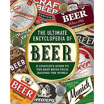 The Ultimate Encyclopedia of Beer - A Complete Guide to the Best Beers