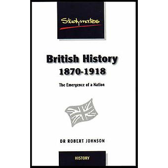British History 1870-1918 - The Emergence of a Nation by Robert Johnso