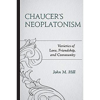 Chaucer's Neoplatonism - Varieties of Love - Friendship - and Communit