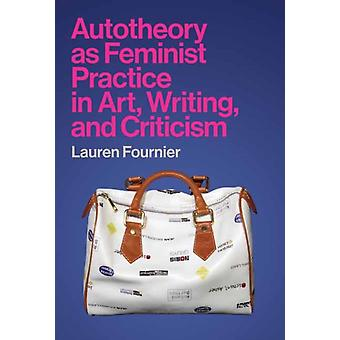 Autotheory as Feminist Practice in Art Writing and Criticism by Lauren Fournier