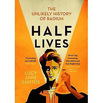 Half Lives The Unlikely History of Radium