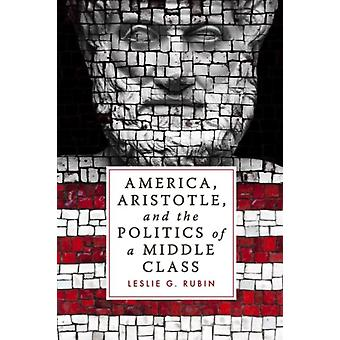 America Aristotle and the Politics of a Middle Class by Leslie G. Rubin