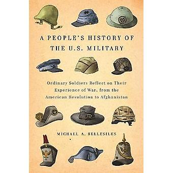 A Peoples History Of The U.s. Military  Common Soliders Reflect on Their Experience of War from the American Revolution to Afghanistan by Michael Bellesiles