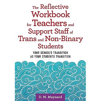 The Reflective Workbook for Teachers and Support Staff of Trans and NonBinary Students by D. M. Maynard
