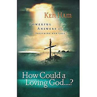 How Could a Loving God : Powerful Answers on Suffering