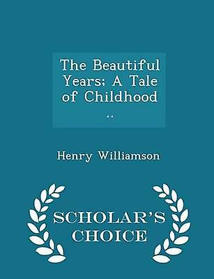 The Beautiful Years A Tale of Childhood ..  Scholars Choice Edition by Williamson & Henry