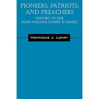Pioneers Patriots and Preachers  History of the John William Lowry II Family by Lowry & Montecue J