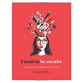 I Want to be Creative - Thinking - living and working more creatively