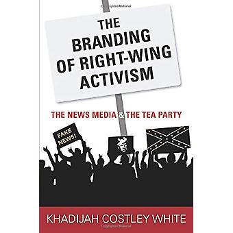 The Branding of Right-Wing Activism - The News Media and the Tea Party