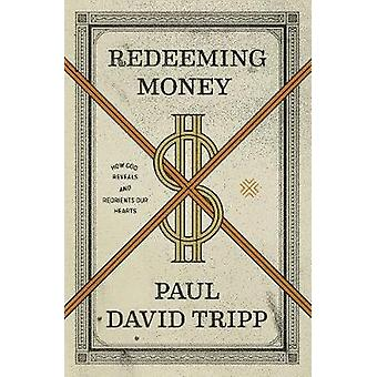 Redeeming Money - How God Reveals and Reorients Our Hearts by Paul Dav