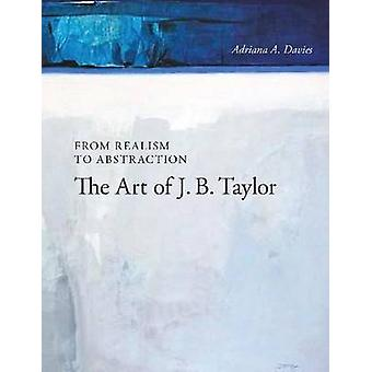 From Realism to Abstraction - The Art of J. B. Taylor by Adriana A. Da