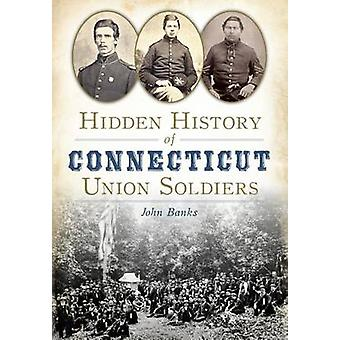 Hidden History of Connecticut Union Soldiers by John Banks - 97816261