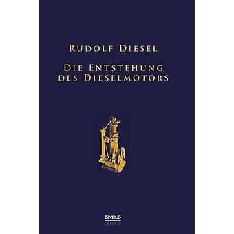 Die Entstehung des Dieselmotors Sonderausgabe anlsslich des 100. Todestages von Rudolf Diesel by Diesel & Rudolf