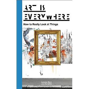 Art is Everywhere - How to Really Look at Things by Lorenzo Servi alia
