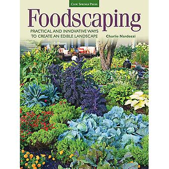 Foodscaping  Practical and Innovative Ways to Create an Edible Landscape by Charlie Nardozzi