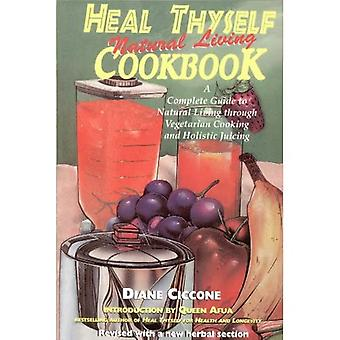 Heal Thyself Natural Living Cookbook: A Complete Guide to Natural Living Through Vegetarian Cooking and Holistic Juicing