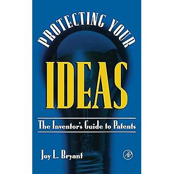 Protecting Your Ideas The Inventors Guide to Patents by Bryant & Joy L.